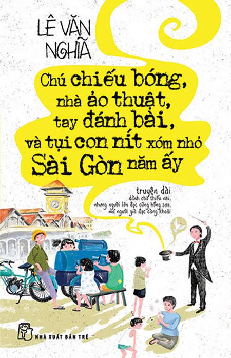 Chú chiếu bóng, nhà ảo thuật, tay đánh bài và tụi con nít xóm nhỏ Sài Gòn năm ấy - một trong những tác phẩm gây chú ý những năm gần đây của Lê Văn Nghĩa. Ảnh: NXB Trẻ.